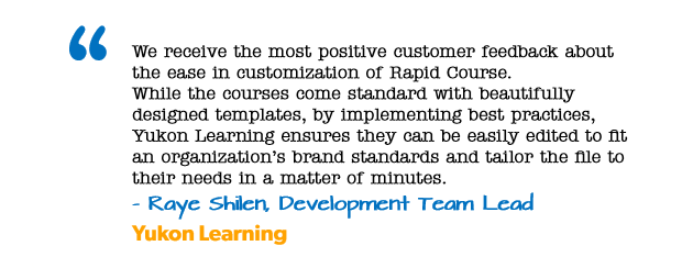We receive the most positive customer feedback about the ease in customization of Rapid Course™. While the courses come standard with beautifully designed templates, by implementing best practices, Yukon Learning ensures they can be easily edited to fit an organization's brand standards and tailor the file to their needs in a matter of minutes. - Raye Shilen, Development Team Lead, Yukon Learning