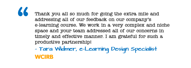 Thank you all so much for going the extra mile and addressing all of our feedback on our company's e-learning course. We work in a very complex and niche space and your team addressed all of our concerns in timely and effective manner. I am grateful for such a productive partnership!